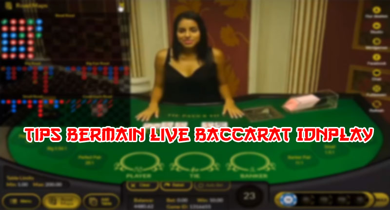 Tips Bermain Live Baccarat IDNPLAY